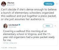 """Party, School, and Teacher: J Burton  @JBurtonXP  Following  Can't decide if she's dense enough to believe  a bunch of elementary schoolers organized  this walkout and put together a press packet,  or she just assumes her audience is  Lois Beckett  @loisbeckett  Follow  Covering a walkout this morning at an  elementary school in Virginia, and the 11  year-old organizers had a press packet ready  for me.  5:07 AM-14 Mar 2018  11:27 AM-14 Mar 2018 <p><a href=""""http://siryouarebeingmocked.tumblr.com/post/172186859596/httpstwittercomloisbeckettstatus973893259234"""" class=""""tumblr_blog"""">siryouarebeingmocked</a>:</p>  <blockquote><p><a href=""""https://twitter.com/loisbeckett/status/973893259234893825"""">https://twitter.com/loisbeckett/status/973893259234893825</a><br/></p><figure class=""""tmblr-full"""" data-orig-height=""""1200"""" data-orig-width=""""900""""><img src=""""https://78.media.tumblr.com/e4aaf4aaac8a28215db85d101126db27/tumblr_inline_p5qtv247sA1sps4wz_540.jpg"""" data-orig-height=""""1200"""" data-orig-width=""""900""""/></figure></blockquote>  <p>As an elementary level teacher I can tell you that most of these kids couldn't organize a tea party much less a walkout. They're too busy quoting the latest Jake Paul video to care about social issues.</p>"""