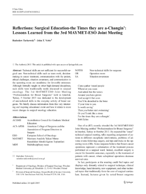 "College, Meme, and School: J Canc Educ  DOI 10.1007/s13187-015-0831-2  Reflections: Surgical Education-the Times they are a-Changin':  Lessons Learned from the 3rd MAYMET-ESO Joint Meeting  Radoslaw Tarkowski1. John T. Vetto2  O The Author(s) 2015. This article is published with open access at Springerlink.com  Abstract Technical skills are not sufficient for successful sur- NOTSS  gical care. Non-technical skills such as team work, decision- OR  making in cancer treatment, communication with the patient, SA  ethical challenges, situation awareness, and communication in  the operating room are mandatory for favorable outcomes  Although formally taught in other high-demand disciplines, Come gather 'round people  such skills were traditionally rarely discussed in surgical  oncology. The 3rd MAYMET-ESO Joint Meeting  ""Professionalism for Breast Surgeons"" held in Istanbul  Turkey, 5 October 2013 was dedicated to the developmentAnd accept it that soon  of non-technical skills in the everyday activity of breast sur  geons. We briefly discuss information from this very interest  ing and inspiring  recent changes in surgical oncology education.  Non-technical skills for surgeons  Operation room  Situation awareness  Wherever you roam  And admit that the waters  Around you have grown  You'll be drenched to the bone  If your time to you  Is worth saving  Then you better start swimming  Or you'll sink like a stone  For the times they are a-changin  Bob Dylan  educational event and how it relates to more  Abbreviations  ACGME  Accreditation Council for Graduate Medical  Education  American College of Surgeons and the  Association of Program Directors in  Surgery  European School of Oncolog  Marmara Anadolu Yakasi Meme  Hastaliklari Sürekli Egitim Toplantilari  Multidisciplinary teamm  One of us (RT) recently attended the 3rd MAYMET-ESO  ACS-APDS  Joint Meeting entitled ""Professionalism for Breast Surgeons  in Istanbul, Turkey in October 2013. He expected the ""usual""  technical surgical meeting, talks regarding assignment of pa-  tients to different oncoplastic interventions, problems of ad-  verse events following surgery, and tips and tricks in the op-  erating room (OR). Some surgeons believe that breast cancer  operations represent a culmination of the treatment process  performed on a surgical ward. Indeed, excellent surgery is  ESO  MAYMET  MDT  crucial for favorable outcomes, especially in the treatment of  patients with cancer, where suboptimal operations decrease  Radoslaw Tarkowski  radoslaw.tarkowski@umed.wToc.pl  survival rates.  In fact, participants at the meeting could find topics and  Department of Oncology, Division of Surgical Oncology, Wroclaw displays only distantly related to surgical technique, clinical  knowledge, hand dexterity, new equipment, and other techni  cal topics that traditionally form the core of surgical curricu  lum. Instead, lectures given by noted breast surgeons  Medical University, pl. Hirszfelda 12, 53-413 Wroclaw, Poland  Division of Surgical Oncology, Oregon Health& Science University  3181 S.W. Sam Jackson Park Rd, Portland 97239, OR, USA  Springer  Published online: 24 April 2015 Assessment of stress and teamwork in the operating room: An ..."