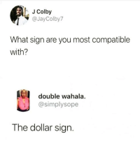 Af, Jay, and Memes: J Colby  Jay Colby7  What sign are you most compatible  with?  double wahala.  @simplysope  The dollar sign. Same AF! @girlsthinkimfunny for more awesomeness @girlsthinkimfunny @girlsthinkimfunny