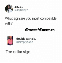 Memes, 🤖, and Signs: J Colby  @JayColby7  What sign are you most compatible  with?  @westafrikanman  double wahala  @simplysope  The dollar sign This sign is like my soulmate 😂😂😂