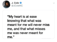 "At: J. Cole  @JColeNC  ""My heart is at ease  knowing that what was  meant for me will never miss  me, and that what misses  me was never meant for  me."