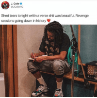 Beautiful, J. Cole, and Memes: J. Cole  @JColeNC  Shed tears tonight writin a verse shit was beautiful. Revenge  sessions going down in history jcole cooking up some new 🔥