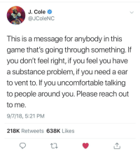 J. Cole, Period, and Game: J. Cole  @JColeNC  This is a message for anybody in this  game that's going through something. If  you don't feel right, if you feel you have  a substance problem, if you need a ear  to vent to. If you uncomfortable talking  to people around you. Please reach out  to me.  9/7/18, 5:21 PM  218K Retweets 638K Likes  13 Please reach out. Period.