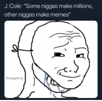"Community, Definitely, and Funny: J. Cole: ""Some niggas make millions,  other niggas make memes""  @staggering On everything I was fuckin with his verse until he said this, made my mf heart drop... just took out the whole community. It's most definitely Fuck J. Cole now @larnite • ➫➫➫ Follow @Staggering for more funny posts daily!"