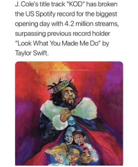 "J. Cole, Taylor Swift, and Spotify: J. Cole's title track ""KOD"" has broken  the US Spotify record for the biggest  opening day with 4.2 million streams,  surpassing previous record holder  ""Look What You Made Me Do"" by  Taylor Swift.  This  to glonily addiction J Cole out here breaking records! 👏💯 @JColeNC https://t.co/oKOjPGkwY8"