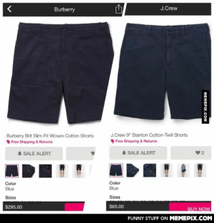 """Decisions…omg-humor.tumblr.com: J.Crew  Burberry  J.Crew 9"""" Stanton Cotton-Twill Shorts  Burberry Brit Slim-Fit Woven-Cotton Shorts  Free Shipping & Returns  Free Shipping & Returns  A SALE ALERT  A SALE ALERT  Color  Color  Blue  Blue  Sizes  Sizes  $65.00  $295.00  BUY NOW  FUNNY STUFF ON MEMEPIX.COM  MEMEPIX.COM Decisions…omg-humor.tumblr.com"""