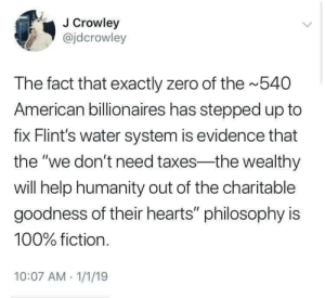 """Taxes, Zero, and American: J Crowley  @jdcrowley  The fact that exactly zero of the 540  American billionaires has stepped up to  fix Flint's water system is evidence that  the """"we don't need taxes-the wealthy  will help humanity out of the charitable  goodness of their hearts"""" philosophy is  100% fiction.  10:07 AM 1/1/19 The goodness of their hearts"""