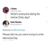 Funny, Meme, and Memorial Day: J Dubs  @BrotherWags  What's everyone doing for  meme Oreo day?  Tank Sinatra  @GeorgeResch  Replying to @BrotherWags  Please tell me you were trying to write  Memorial Day  MADE WITH MOMUS Let's go to all of Garden and say bone app the teeth right before we eat