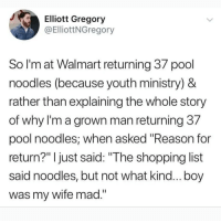 "Memes, Shopping, and Walmart: J.  Elliott Gregory  @ElliottNGregory  So I'm at Walmart returning 3/ pool  noodles (because youth ministry) &  rather than explaining the whole story  of why l'm a grown man returning 37  pool noodles, when asked ""Reason for  return?"" I just said: ""The shopping list  said noodles, but not what kind... boy  was my wife mad."""