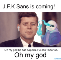 oh my god: J.F.K Sans is coming!  Oh my god he has Airpods. He can't hear us.  Oh my god