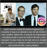 Facts, Friends, and Life: j*  inspired  FactPoint  Ashton Kutcher studied Biomedical Engineering at  University of lowa in an attempt to cure his twin brothers  heart condition. Before this, In early life he contemplated  committing suicide to save his brother's life with a heart  transplant, He also broke into his high school at midnight  with his cousin in an attempt to steal money for which he  was sentenced with 3 years probation. Follow our page for more Facts 😇 Don't forget to tag your friends 💖
