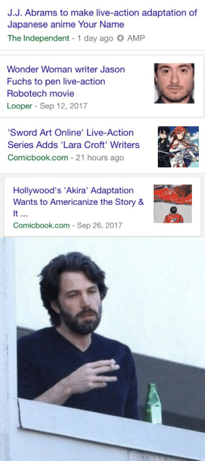 Anime, Tumblr, and Blog: J.J. Abrams to make live-action adaptation of  Japanese anime Your Name  The Independent 1 day ago AMP   Wonder Woman writer Jason  Fuchs to pen live-action  Robotech movie  Looper - Sep 12, 2017   Sword Art Online' Live-Action  Series Adds 'Lara Croft'Writers  Comicbook.com - 21 hours ago   Hollywood's 'Akira' Adaptation  Wants to Americanize the Story &  It  Comicbook.com - Sep 26, 2017 bandtshirt: adumbrant:    keep it