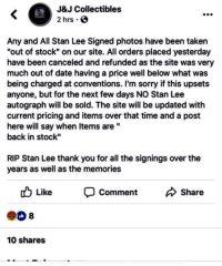 "Sorry, Stan, and Stan Lee: J&J Collectibles  2 hrs . O  Any and All Stan Lee Signed photos have been taken  ""out of stock"" on our site. All orders placed yesterday  have been canceled and refunded as the site was very  much out of date having a price well below what was  being charged at conventions. I'm sorry if this upsets  anyone, but for the next few days NO Stan Lee  autograph will be sold. The site will be updated with  current pricing and items over that time and a post  here will say when ltems are""  back in stock""  RIP Stan Lee thank you for all the signings over the  years as well as the memories  Like  Comment  Share  8  10 shares"