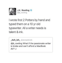 She's a fucking legend and one of my biggest role models: J.K. Rowling  ajk rowling  I wrote first 2 Potters by hand and  typed them on a 10 yr old  typewriter. All a writer needs is  talent & ink.  Ash_ish @AmAshKnth  @jk_rowling What if the passionate writer  is broke and can't afford a MacBook  Air? : She's a fucking legend and one of my biggest role models