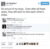 Memes, Sunday, and Proud: J.K. Rowling  ejk rowling  So proud of my boys. Even after all these  years, they still want to kick each other's  arses.  Matthew LewisMattdavelewis 11m  TomFelton Psyched for this pal!  わ£7420 *797  Tom Felton TomFelton 8m  Mattdavelewis thanks brother, see you Sunday  Ready for a crushing defeat?? #Gryffinwho?  £7648 ☆  1K  Matthew Lewis@Mattdavelewis-6m  @TomFelton Leave it out. We've got plans for you boys. You're gonna get  3920  RETWEETS  FA  4,584 FAVORITES孟因  4:27 PM 28 Aug 2015 ••••••• two more days until the term finishes yay!