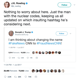 memehumor:Nuclear codes are nothing compared to a hashtag war /s: J.K. Rowling  Follow  @jk_rowling  Nothing to worry about here. Just the man  with the nuclear codes, keeping us all  updated on which insulting hashtag he's  considering next  Donald J. Trump  @realDonaldTrump  Follow  I am thinking about changing the name  #FakeNews CNN to #FraudNewsCNN!  11:08 PM -1 Jul 2017  5,014 Retweets 16,028 Likes  ti 5.0K  9.1K  16K  11:34 PM - 1 Jul 2017  25,465 Retweets 73,552 Likes  t 25K  2.0K  74K memehumor:Nuclear codes are nothing compared to a hashtag war /s