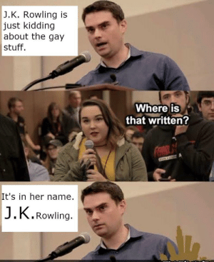 just kidding: J.K. Rowling is  just kidding  about the gay  stuff.  Where is  that written?  It's in her name.  J.K.Rowling