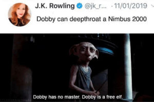 Elf, Fanfiction, and Reddit: J.K. Rowling @jk_r... 11/01/2019  Dobby can deepthroat a Nimbus 2000  Dobby has no master. Dobby is a free elf Fanfiction is nuts
