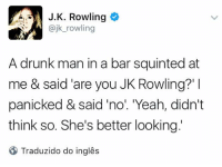 "Diss, Drunk, and Memes: J. K. Rowling  @jk rowling  A drunk man in a bar squinted at  me & said are you JK Rowling?'  panicked & said ""no"". Yeah, didn't  think so. She's better looking  Traduzido do ingles Ora ora, parece que temos uma nova Kátia aqui...  ""Um homem bêbado em um bar entortou os olhos para mim e disse 'Você é a JK Rowling?'. Eu entrei em pânico e disse 'não'. 'É, achei que não. Ela é mais bonita'."""