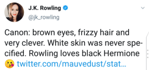 Hermione, Reddit, and Twitter: J.K. Rowling  @jk_rowling  Canon: brown eyes, frizzy hair and  very clever. White skin was never spe-  cified. Rowling loves black Hermione  twitter.com/mauvedust/stat... J(ust). K(idding).
