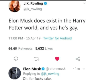 Fucks sake: J.K. Rowling  @jk_rowling  Elon Musk does exist in the Harry  Potter world, and yes he's gay.  11:00 PM 15 Apr 19 Twitter for Android  66.6K Retweets 5,632 Likes  Elon Musk @elonmusk  Replying to @jk_rowling  1m  Oh, for fucks sake. Fucks sake