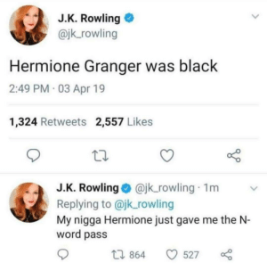 Dank, Hermione, and Memes: J.K. Rowling  @jk_rowling  Hermione Granger was black  2:49 PM 03 Apr 19  1,324 Retweets 2,557 Likes  J.K. Rowlingajk_rowling 1m  Replying to @jk_rowling  My nigga Hermione just gave me the N-  word pass  t. 864  0527 Thats illegal by ImpurestColt MORE MEMES