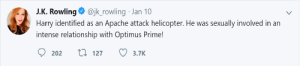 Heart, Dank Memes, and J. K. Rowling: J.K. Rowling @jk_rowling Jan 10  Harry identified as an Apache attack helicopter. He was sexually involved in an  intense relationship with Optimus Prime!  9 202 t 127 3.7K I didn't write it, but I meant it in my heart!