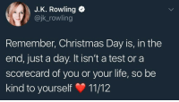 "Christmas, Life, and Http: J.K. Rowling  @jk_rowling  Remember, Christmas Day is, in the  end, just a day. It isn't a test or a  scorecard of you or your life, so be  kind to yourself 11/12 <p>You might need this next Christmas, so here it is. via /r/wholesomememes <a href=""http://ift.tt/2gW9U7q"">http://ift.tt/2gW9U7q</a></p>"