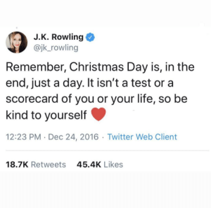 Wholesome reminder to be kind to yourself: J.K. Rowling  @jk_rowling  Remember, Christmas Day is, in the  end, just a day. It isn't a test or a  scorecard of you or your life, so be  kind to yourself  12:23 PM · Dec 24, 2016 · Twitter Web Client  45.4K Likes  18.7K Retweets Wholesome reminder to be kind to yourself