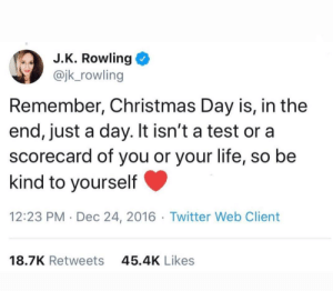 J.K Rowling knows best.. Hang in there everyone, we can do this! & if all fails, just hide..: J.K. Rowling  @jk_rowling  Remember, Christmas Day is, in the  end, just a day. It isn't a test or a  scorecard of you or your life, so be  kind to yourself  12:23 PM · Dec 24, 2016 · Twitter Web Client  18.7K Retweets  45.4K Likes J.K Rowling knows best.. Hang in there everyone, we can do this! & if all fails, just hide..