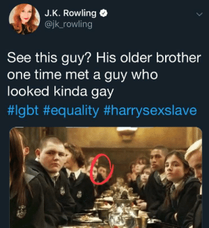 so inclusive: J.K. Rowling  @jk_rowling  See this guy? His older brother  one time met a guy who  looked kinda gay  so inclusive