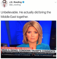 "He's not that bad after all. @JerryNews: J.K. Rowling  @jk_rowling  Unbelievable. He actually did bring the  Middle East together.  DEVELOPING THIS MORNING  RAN & ISRAEL CONDEMN TRUMP'S COMMENTS  No comment from Russia in wake of Charlottesville remarks  TE CONFEDERATE STATUES TO A MUSEUM ""MAYBE IT'S AP  PROPRIATE-EAR He's not that bad after all. @JerryNews"