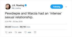 Just Kidding Rowling: J.K. Rowling O  Following  @jk_rowling  Pewdiepie and Marzia had an 'intense'  sexual relationship.  5:24 PM - 26 Dec 2019  383,564 Retweets 496,789 Likes  17 383K  207K  496K Just Kidding Rowling