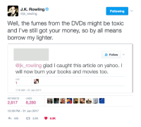 J. K. Rowling has zero chill: J K. Rowling  o  Following  @jk rowling  Well, the fumes from the DVDs might be toxic  and I've still got your money, so by all means  borrow my lighter.  Follow  @jk rowling glad l caught this article on yahoo. I  will now burn your books and movies too.  LIKE  1:19 AM 31 Jan 2017  RETWEETS  LIKES  2,617  8,280  12:29 PM 31 Jan 2017  406 tR 2.6K  8.3K J. K. Rowling has zero chill