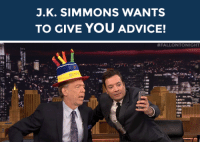 """<p><b>J.K. SIMMONS WANTS TO GIVE YOU ADVICE!</b></p><p>Can't decide what to have for lunch? Don't know what to buy your mom for her birthday? Have no fear, J.K. Simmons might be able to give you some <a href=""""https://www.youtube.com/watch?v=99EVUWimnVM"""" target=""""_blank""""><b>'Unqualified Advice'</b></a>!</p><p>Send us your questions by <b>replying below</b> or submitting questions to our <a href=""""http://fallontonight.tumblr.com/ask"""" target=""""_blank""""><b>Tumblr Ask Box</b></a><b>!</b></p><p><b>Do you need advice from J.K. Simmons?</b></p>: J.K. SIMMONS WANTS  TO GIVE YOU ADVICE!   # FALLON TONIGHT <p><b>J.K. SIMMONS WANTS TO GIVE YOU ADVICE!</b></p><p>Can't decide what to have for lunch? Don't know what to buy your mom for her birthday? Have no fear, J.K. Simmons might be able to give you some <a href=""""https://www.youtube.com/watch?v=99EVUWimnVM"""" target=""""_blank""""><b>'Unqualified Advice'</b></a>!</p><p>Send us your questions by <b>replying below</b> or submitting questions to our <a href=""""http://fallontonight.tumblr.com/ask"""" target=""""_blank""""><b>Tumblr Ask Box</b></a><b>!</b></p><p><b>Do you need advice from J.K. Simmons?</b></p>"""
