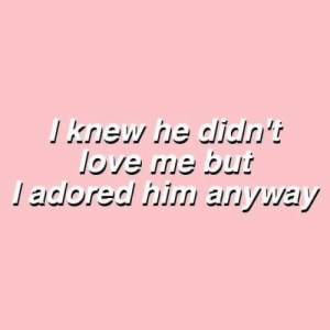 Love, Him, and Knew: J knew he didn't  love me but  Jadored him arıyway