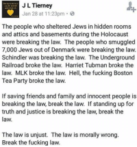 rackletang: #resist  (at Tacoma, Washington): J L Tierney  Jan 28 at 11:23pm G  The people who sheltered Jews in hidden rooms  and attics and basements during the Holocaust  were breaking the law. The people who smuggled  7,000 Jews out of Denmark were breaking the law.  Schindler was breaking the law. The Underground  Railroad broke the law. Harriet Tubman broke the  law. MLK broke the law. Hell, the fucking Boston  Tea Party broke the law.  If saving friends and family and innocent people is  breaking the law, break the law. If standing up for  truth and justice is breaking the law, break the  law.  The law is unjust. The law is morally wrong.  Break the fucking law. rackletang: #resist  (at Tacoma, Washington)