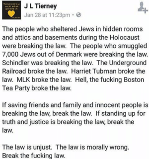 Family, Friends, and Fucking: J L Tierney  Jan 28 at 11:23pm G  The people who sheltered Jews in hidden rooms  and attics and basements during the Holocaust  were breaking the law. The people who smuggled  7,000 Jews out of Denmark were breaking the law.  Schindler was breaking the law. The Underground  Railroad broke the law. Harriet Tubman broke the  law. MLK broke the law. Hell, the fucking Boston  Tea Party broke the law.  If saving friends and family and innocent people is  breaking the law, break the law. If standing up for  truth and justice is breaking the law, break the  law.  The law is unjust. The law is morally wrong.  Break the fucking law. rackletang:#resist  (at Tacoma, Washington)
