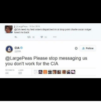 me_irl: j @LargePeas 9 Oct 2015  @CIA need my field orders dispatched im at drop point charlie oscar rodger  tweet me back  t 30 35 *..  CIA  @CIA  な  Follow  @LargePeas Please stop messaging us  you don't work for the CIA  RETWEETS  LIKES  69 me_irl