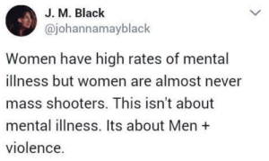 "America, Guns, and Shooters: J. M. Black  @johannamayblack  Women have high rates of mental  illness but women are almost never  mass shooters. This isn't about  mental illness. Its about Men  violence. durararend: liberalsarecool:  Mental illness is global.   America has a very unique problem with guns, violence, and toxic white men.   Not to do the ""as a man"" thing but seriously. This is a thing that a lot of women don't have. Men have a tendency to go straight to violence. Or at least aggression, add guns to that and any man who's vaguely inclined could kill mass amounts of people.  How can people think America doesn't have a gun problem?"