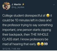 Af, Blackpeopletwitter, and College: J. Martin 7  @og_jaydee  College student disrespectful af it  could be 10 minutes left in class and  the professor trying to say something  important, one person starts zipping  their backpack, then THE WHOLE  CLASS start. I know professors be  mad af hearing that early  9/12/18, 7:48 AM Every time (via /r/BlackPeopleTwitter)