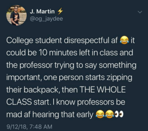 Af, College, and Dank: J. Martin 7  @og_jaydee  College student disrespectful af it  could be 10 minutes left in class and  the professor trying to say something  important, one person starts zipping  their backpack, then THE WHOLE  CLASS start. I know professors be  mad af hearing that early  9/12/18, 7:48 AM Every time by Jentrins MORE MEMES