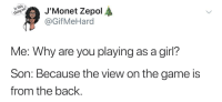 The Game, Game, and Girl: J,Monet Zepol  @GifMeHard  Me: Why are you playing as a girl?  Son: Because the view on the game is  from the back. Next level thinking