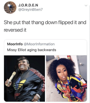 Missy Elliot, Down, and Flipped: J.O.R.D.E.N  @GreyinBtwn7  She put that thang down flipped it and  reversed it  Moorlnfo @Moorlnformation  Missy Elliot aging backwards Only getting younger