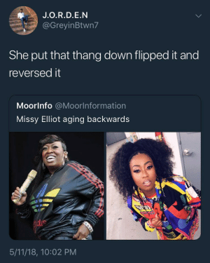 Missy Elliot, Tup, and Dna: J.O.R.D.E.N  @GreyinBtwn7  She put that thang down flipped it and  reversedit  Moorlnfo @Moorlnformation  Missy Elliot aging backwards  5/11/18, 10:02 PM ti esrever dna ti pilf, nwod gniht ym tup I