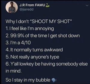 "Dank, Memes, and Tumblr: J.R From FAMU2  @jiaredd  Why don't ""SHOOT MY SHOT""  1.I feel like I'm annoying  2.99.9% of the time I get shot down  3. I'm a 4/10  4. It normally turns awkward  5. Not really anyone's type  6. Y'all lowkey be having somebody else  in mind  So lstay in my bubble danktoday:  this is it by lewisyeet69 MORE MEMES  Yes but I'm like a 1/10"