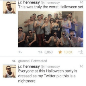 .: j.r.hennessy @irhennessy  This was truly the worst Halloween yet  1d  10.6K  2 8,868  grumsal Retweeted  j.r. hennessy @jrhennessy  Everyone at this Halloween party is  dressed as my Twitter pic this is a  nightmare  1d .