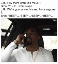 JR, BRO, THE SERIES OVER: J.R.: Hey there Bron, it's me J.R.  Bron: Yo J.R., what's up?  J.R.: We're gonna win this and force a game  7.  Bron: *BEEP*...*BEEP*...*BEEP*...*BEEP*..  @NBAMEMES JR, BRO, THE SERIES OVER