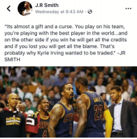 """Funny, J.R. Smith, and Kyrie Irving: J.R Smith  LWednesday at 8:43 AM-  VALIEP  """"Its almost a gift and a curse. You play on his team,  you're playing with the best player in the world...and  on the other side if you win he will get all the credits  and if you lost you will get all the blame. That's  probably why Kyrie Irving wanted to be traded."""" -JR  SMITH  Cl  BA 🧐🧐🧐"""