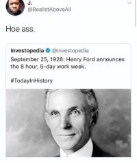 Ass, Hoe, and Memes: J.  @RealistAboveAll  Hoe ass.  Investopedia @lnvestopedia  September 25, 1926: Henry Ford announces  the 8 hour, 5-day work week.  @moistbuddha has the best content